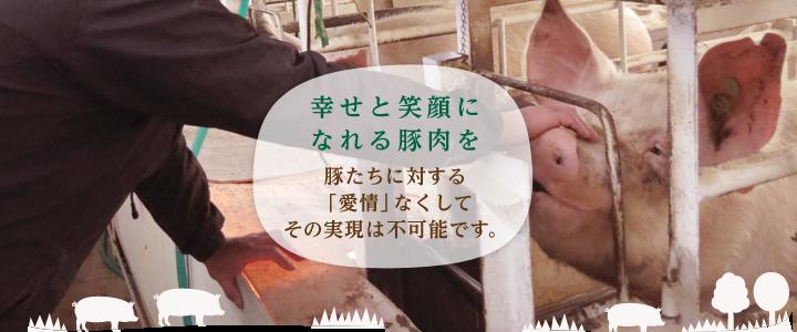 """""""幸せと笑顔になれる豚肉を""""。豚たちに対する「愛情」なくしてその実現は不可能です。"""
